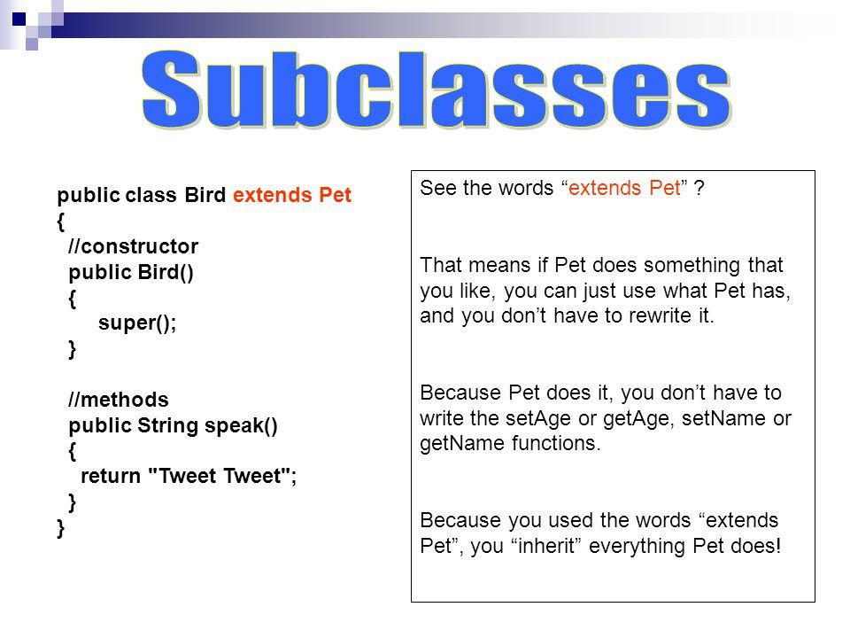 public class Bird extends Pet { //constructor public Bird() { super(); } //methods public String speak() { return Tweet Tweet ; } See the words extends Pet .