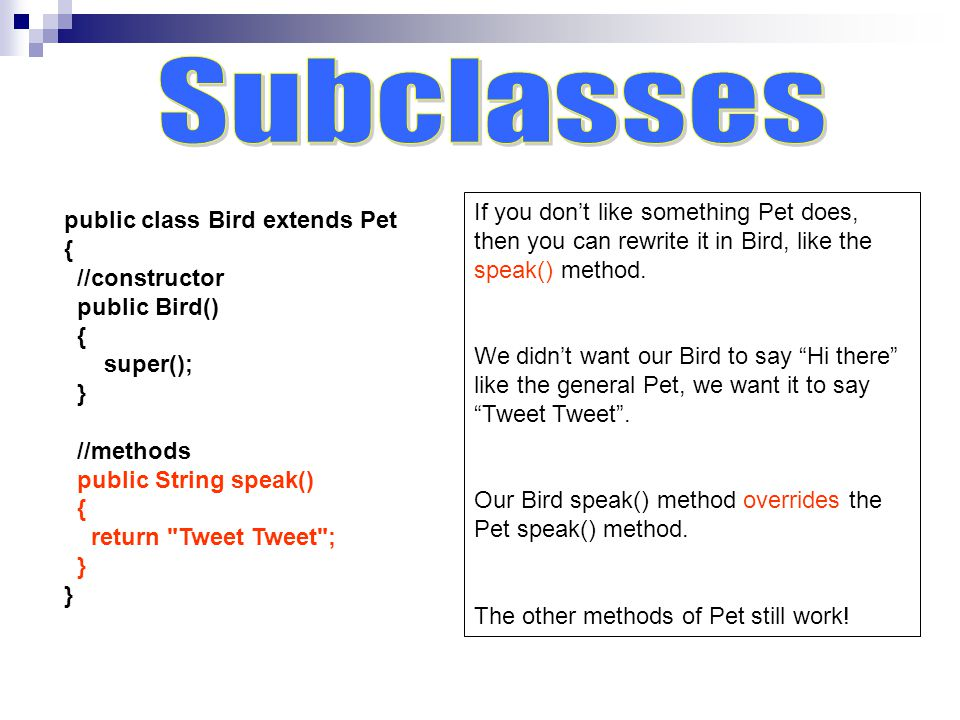public class Bird extends Pet { //constructor public Bird() { super(); } //methods public String speak() { return Tweet Tweet ; } If you don't like something Pet does, then you can rewrite it in Bird, like the speak() method.