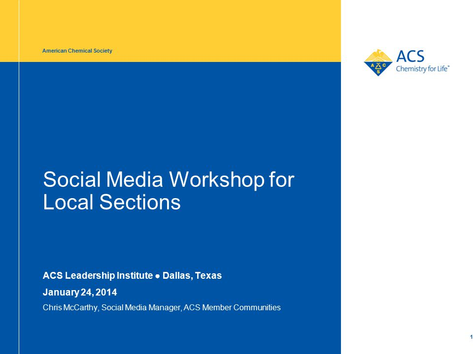 Social Media Workshop for Local Sections ACS Leadership Institute ● Dallas, Texas January 24, 2014 Chris McCarthy, Social Media Manager, ACS Member Communities American Chemical Society 1