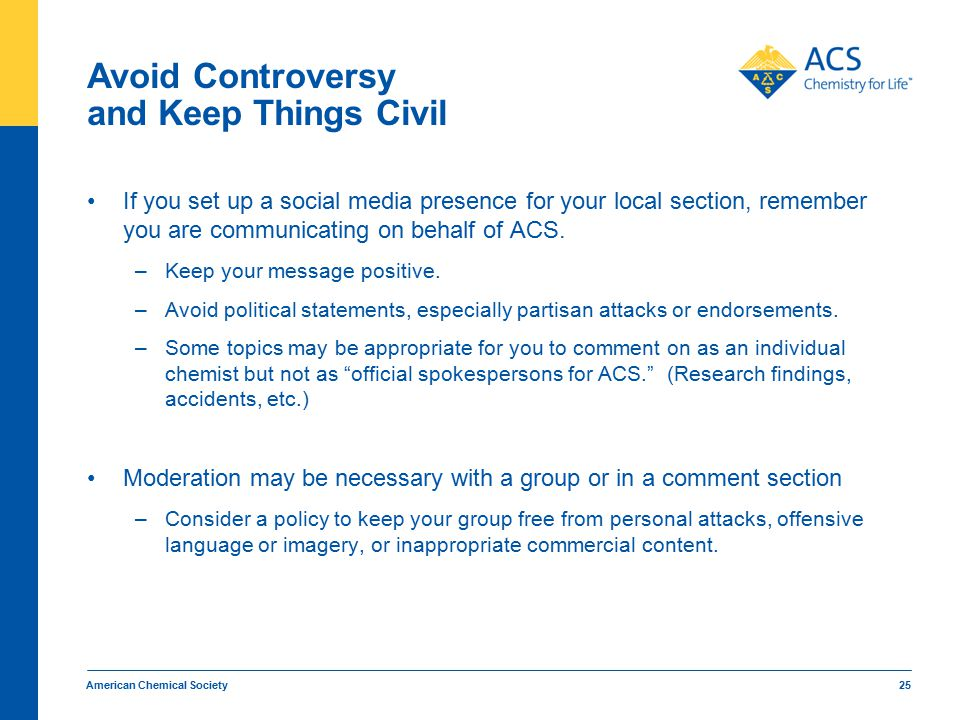 Avoid Controversy and Keep Things Civil If you set up a social media presence for your local section, remember you are communicating on behalf of ACS.