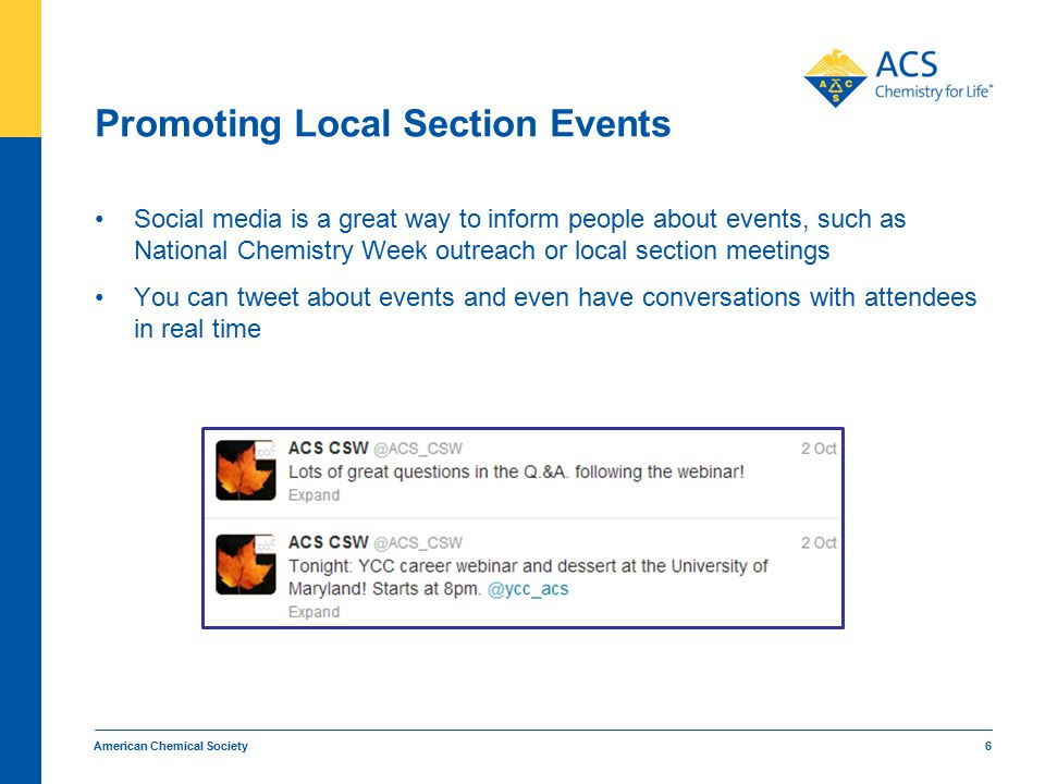 Promoting Local Section Events Social media is a great way to inform people about events, such as National Chemistry Week outreach or local section meetings You can tweet about events and even have conversations with attendees in real time American Chemical Society 6