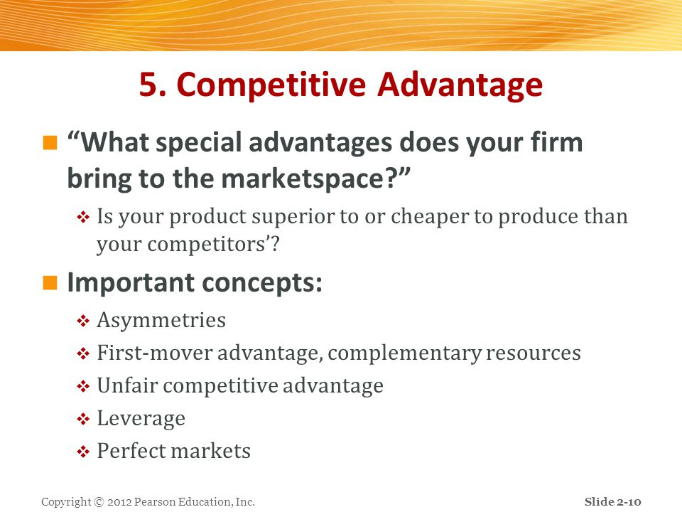 """5. Competitive Advantage """"What special advantages does your firm bring to the marketspace?""""  Is your product superior to or cheaper to produce than y"""