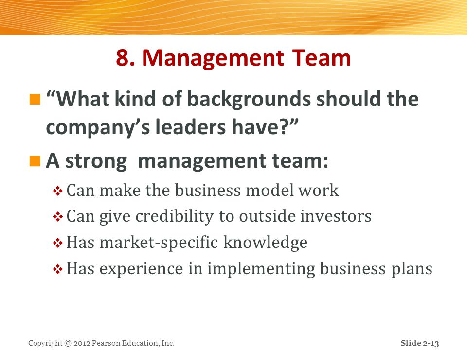"""8. Management Team """"What kind of backgrounds should the company's leaders have?"""" A strong management team:  Can make the business model work  Can gi"""
