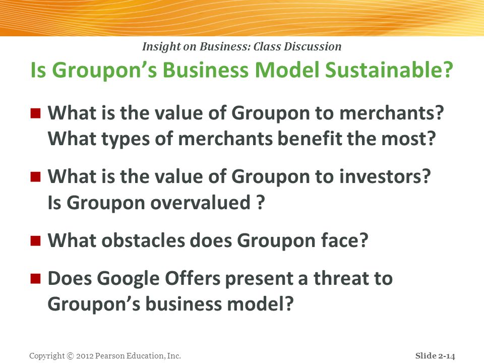 Insight on Business: Class Discussion Is Groupon's Business Model Sustainable? What is the value of Groupon to merchants? What types of merchants bene