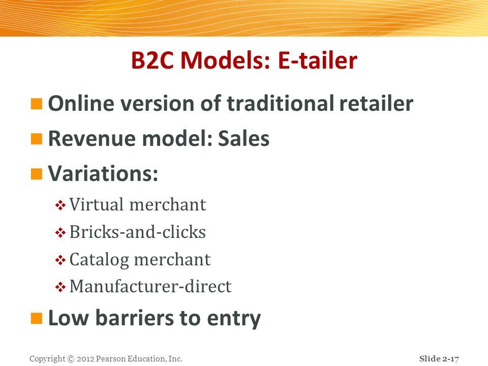 B2C Models: E-tailer Online version of traditional retailer Revenue model: Sales Variations:  Virtual merchant  Bricks-and-clicks  Catalog merchant