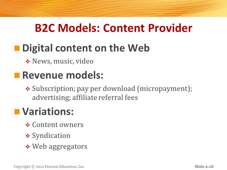 B2C Models: Content Provider Digital content on the Web  News, music, video Revenue models:  Subscription; pay per download (micropayment); advertis