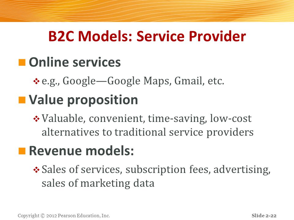 B2C Models: Service Provider Online services  e.g., Google—Google Maps, Gmail, etc. Value proposition  Valuable, convenient, time-saving, low-cost a