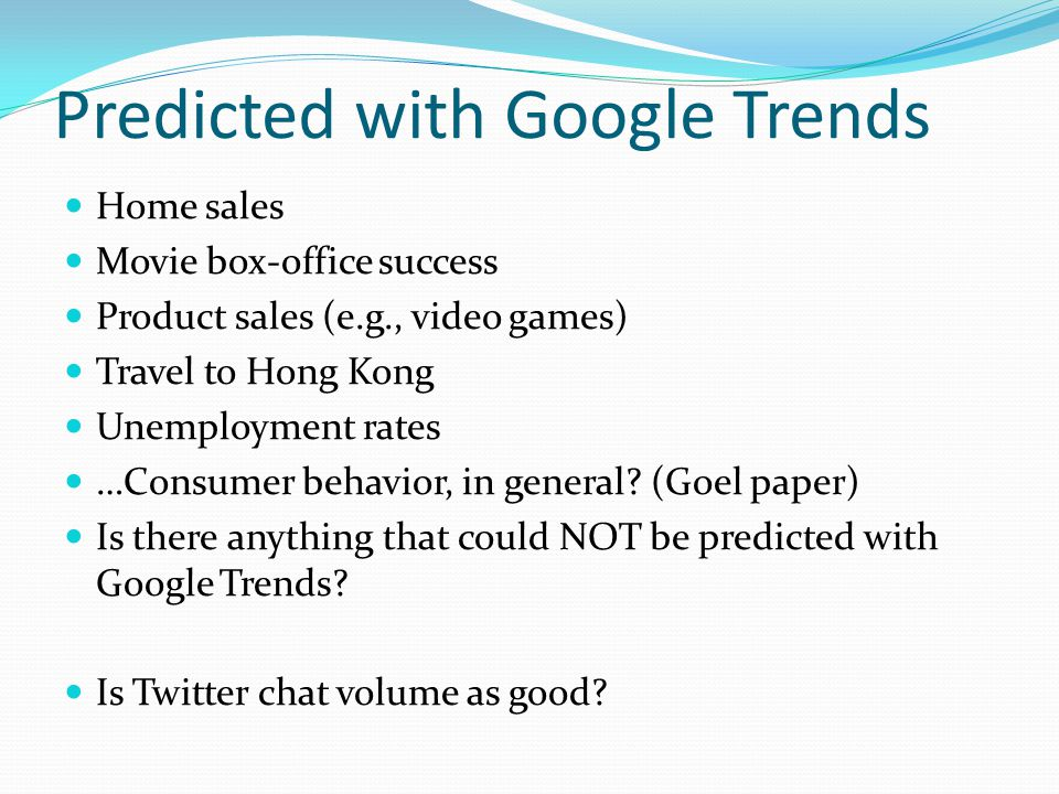 Predicted with Google Trends Home sales Movie box-office success Product sales (e.g., video games) Travel to Hong Kong Unemployment rates …Consumer behavior, in general.