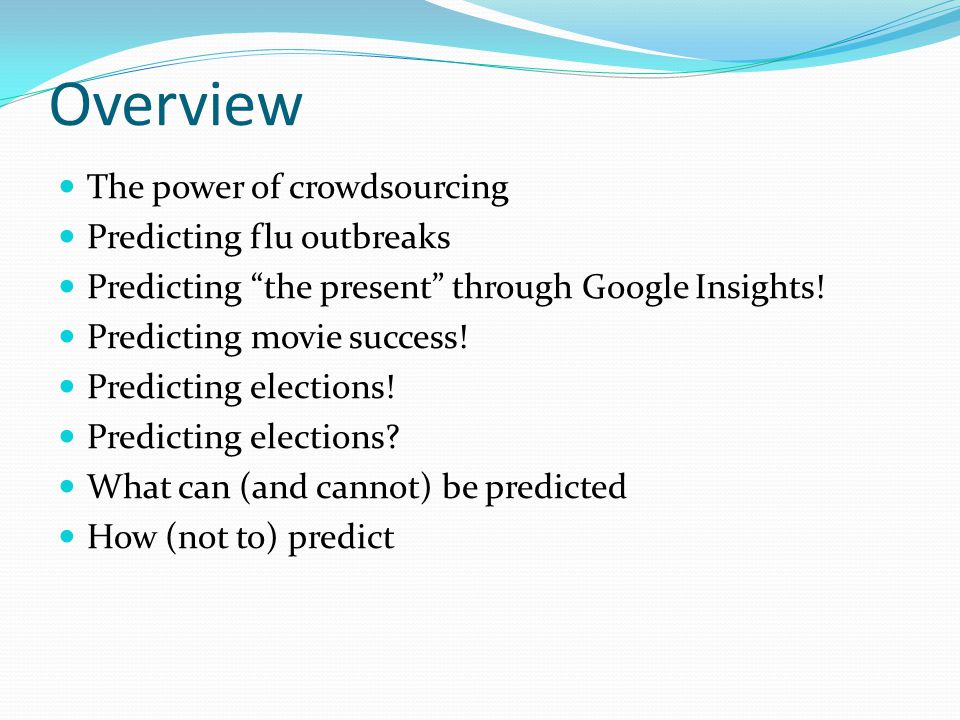 Overview The power of crowdsourcing Predicting flu outbreaks Predicting the present through Google Insights.