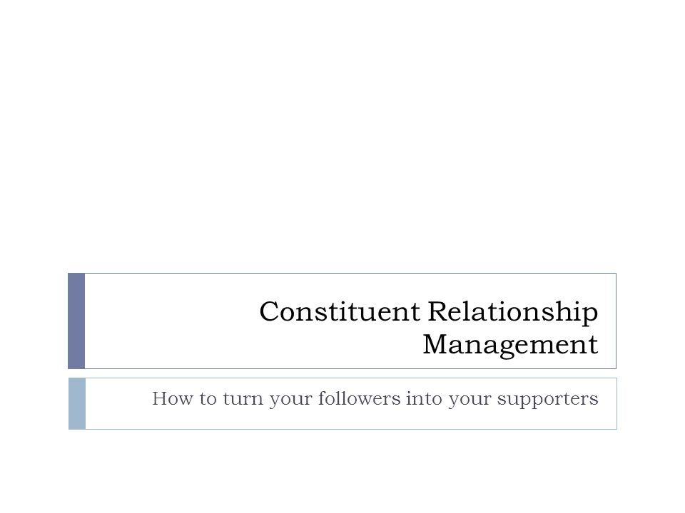 Constituent Relationship Management How to turn your followers into your supporters