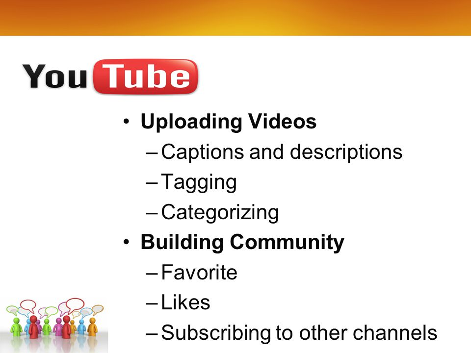 Uploading Videos –Captions and descriptions –Tagging –Categorizing Building Community –Favorite –Likes –Subscribing to other channels