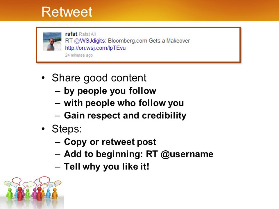 Retweet Share good content –by people you follow –with people who follow you –Gain respect and credibility Steps: –Copy or retweet post –Add to beginning: RT @username –Tell why you like it!