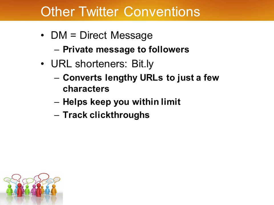 Other Twitter Conventions DM = Direct Message –Private message to followers URL shorteners: Bit.ly –Converts lengthy URLs to just a few characters –Helps keep you within limit –Track clickthroughs