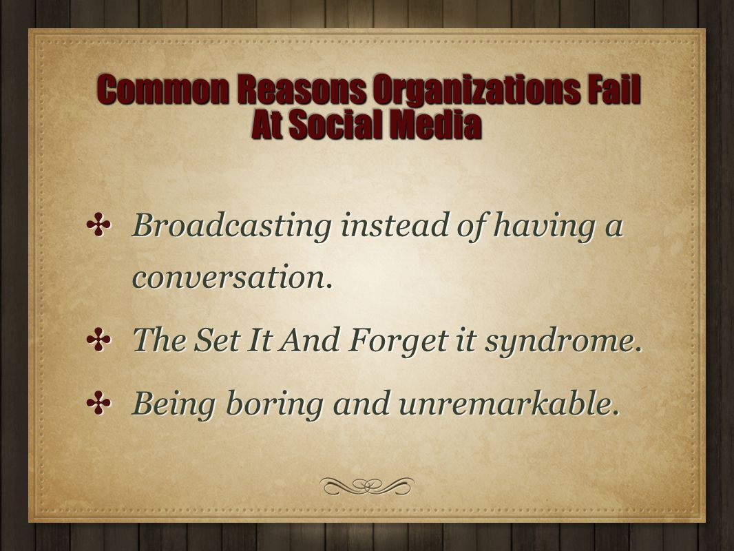 Common Reasons Organizations Fail At Social Media Common Reasons Organizations Fail At Social Media ✤ Broadcasting instead of having a conversation. ✤