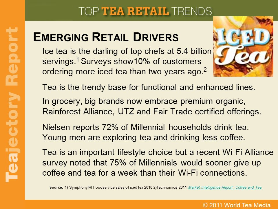 © 2011 World Tea Media E MERGING R ETAIL D RIVERS Ice tea is the darling of top chefs at 5.4 billion servings. 1 Surveys show10% of customers ordering