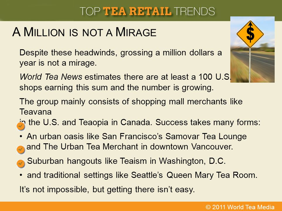 © 2011 World Tea Media A M ILLION IS NOT A M IRAGE Despite these headwinds, grossing a million dollars a year is not a mirage. World Tea News estimate