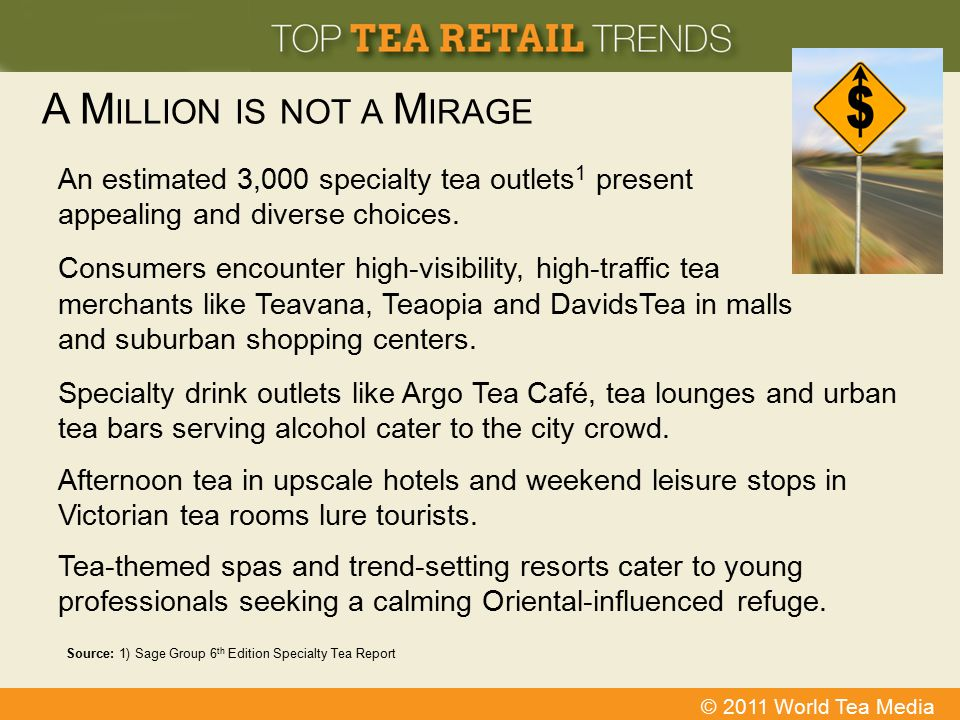 © 2011 World Tea Media A M ILLION IS NOT A M IRAGE An estimated 3,000 specialty tea outlets 1 present appealing and diverse choices. Consumers encount