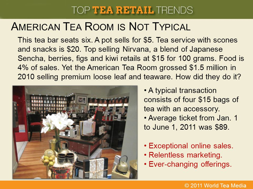 © 2011 World Tea Media A MERICAN T EA R OOM IS N OT T YPICAL This tea bar seats six. A pot sells for $5. Tea service with scones and snacks is $20. To