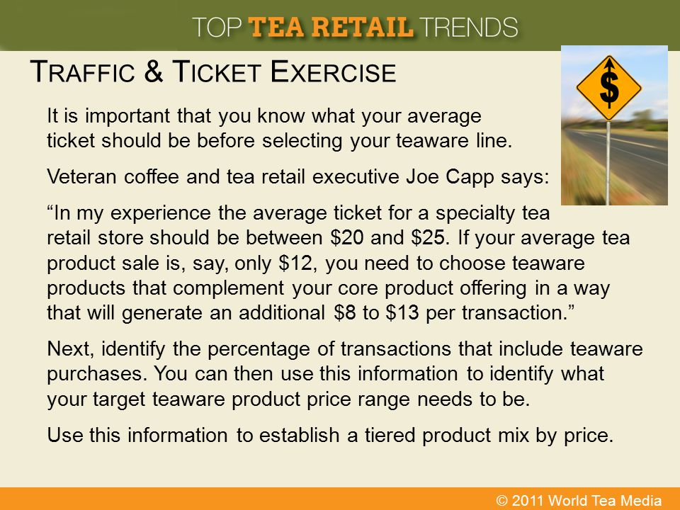 © 2011 World Tea Media T RAFFIC & T ICKET E XERCISE It is important that you know what your average ticket should be before selecting your teaware lin