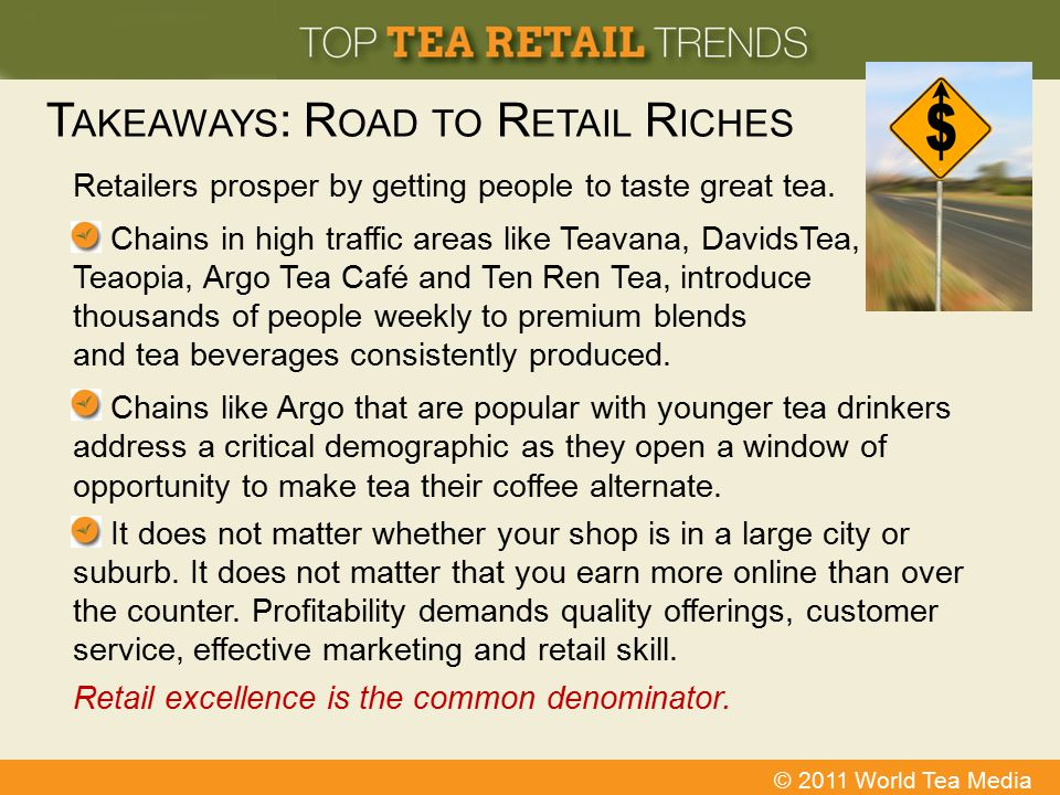© 2011 World Tea Media T AKEAWAYS : R OAD TO R ETAIL R ICHES Retailers prosper by getting people to taste great tea. Chains in high traffic areas like