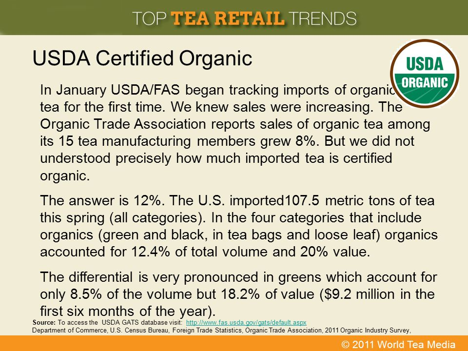 © 2011 World Tea Media USDA Certified Organic In January USDA/FAS began tracking imports of organic tea for the first time. We knew sales were increas