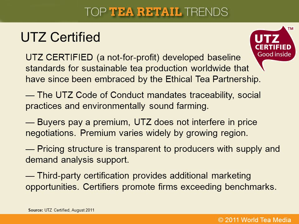 © 2011 World Tea Media UTZ Certified UTZ CERTIFIED (a not-for-profit) developed baseline standards for sustainable tea production worldwide that have