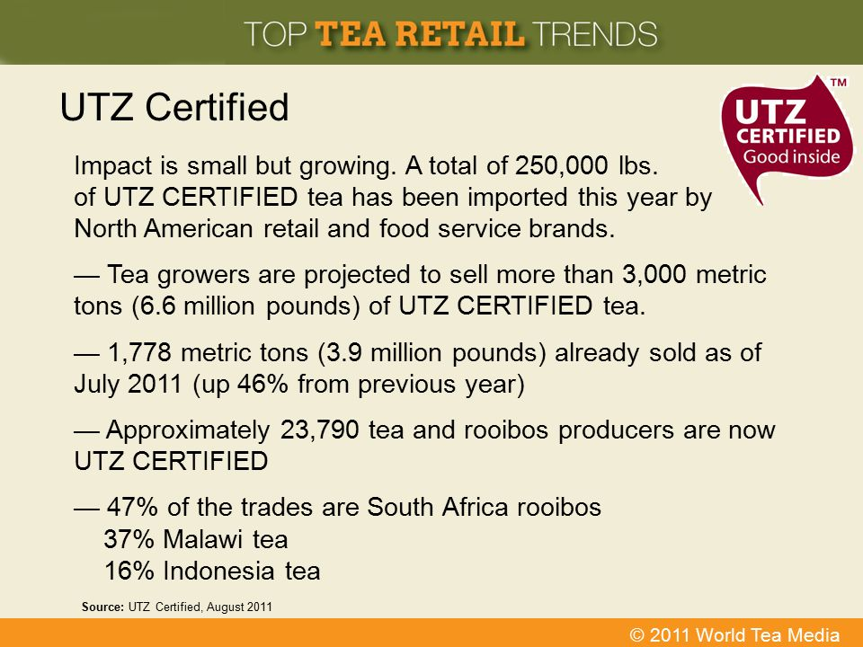 © 2011 World Tea Media UTZ Certified Impact is small but growing. A total of 250,000 lbs. of UTZ CERTIFIED tea has been imported this year by North Am