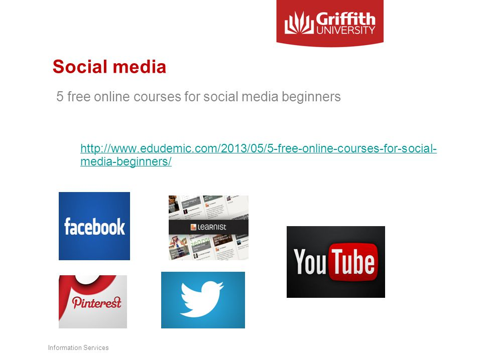 Social media 5 free online courses for social media beginners http://www.edudemic.com/2013/05/5-free-online-courses-for-social- media-beginners/ Information Services