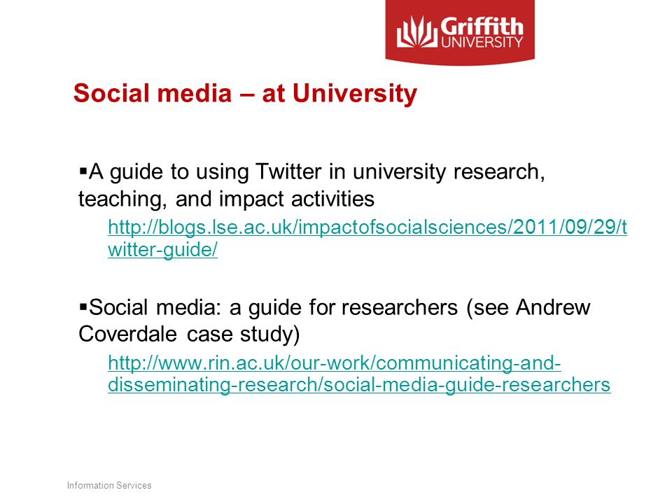 Social media – at University  A guide to using Twitter in university research, teaching, and impact activities http://blogs.lse.ac.uk/impactofsocialsciences/2011/09/29/t witter-guide/  Social media: a guide for researchers (see Andrew Coverdale case study) http://www.rin.ac.uk/our-work/communicating-and- disseminating-research/social-media-guide-researchers Information Services