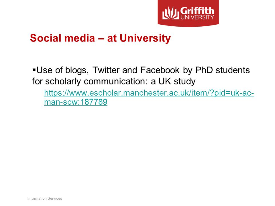 Social media – at University  Use of blogs, Twitter and Facebook by PhD students for scholarly communication: a UK study https://www.escholar.manchester.ac.uk/item/ pid=uk-ac- man-scw:187789 Information Services