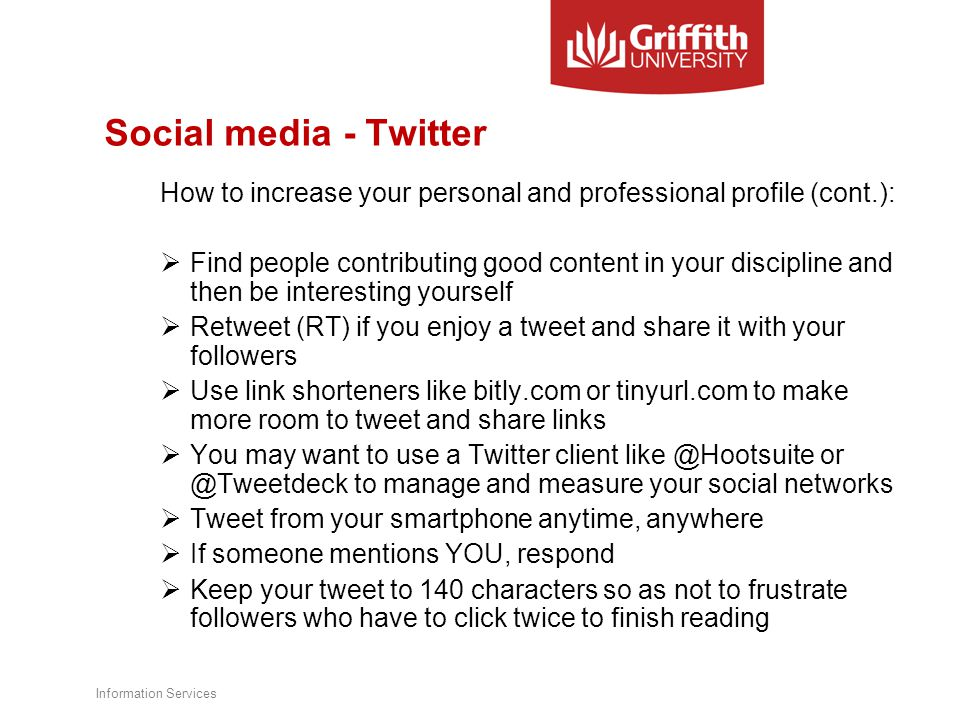 Social media - Twitter How to increase your personal and professional profile (cont.):  Find people contributing good content in your discipline and then be interesting yourself  Retweet (RT) if you enjoy a tweet and share it with your followers  Use link shorteners like bitly.com or tinyurl.com to make more room to tweet and share links  You may want to use a Twitter client like @Hootsuite or @Tweetdeck to manage and measure your social networks  Tweet from your smartphone anytime, anywhere  If someone mentions YOU, respond  Keep your tweet to 140 characters so as not to frustrate followers who have to click twice to finish reading Information Services