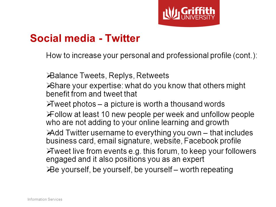 Social media - Twitter How to increase your personal and professional profile (cont.):  Balance Tweets, Replys, Retweets  Share your expertise: what do you know that others might benefit from and tweet that  Tweet photos – a picture is worth a thousand words  Follow at least 10 new people per week and unfollow people who are not adding to your online learning and growth  Add Twitter username to everything you own – that includes business card, email signature, website, Facebook profile  Tweet live from events e.g.