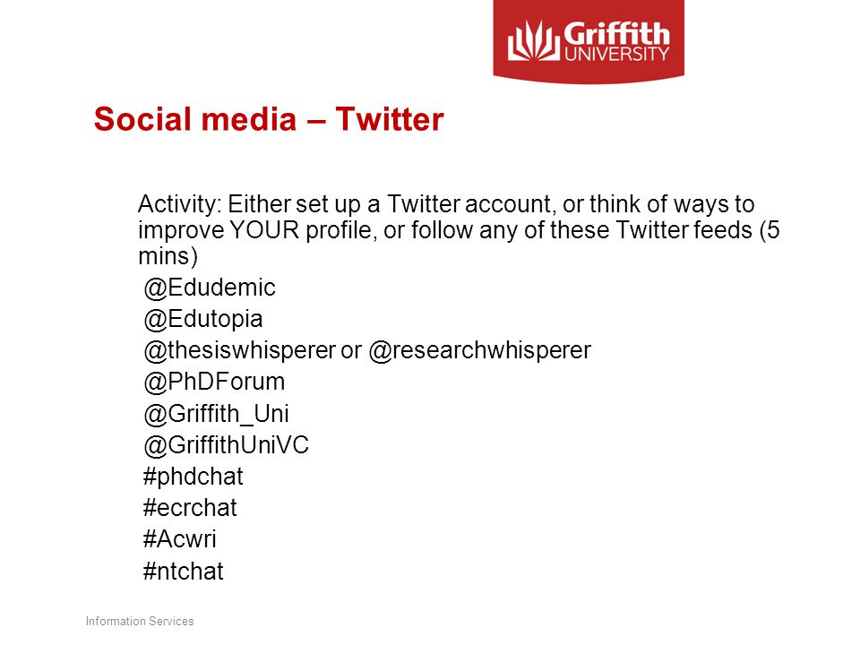 Social media – Twitter Activity: Either set up a Twitter account, or think of ways to improve YOUR profile, or follow any of these Twitter feeds (5 mins) @Edudemic @Edutopia @thesiswhisperer or @researchwhisperer @PhDForum @Griffith_Uni @GriffithUniVC #phdchat #ecrchat #Acwri #ntchat Information Services