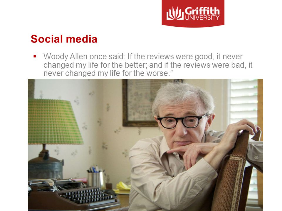 Social media  Woody Allen once said: If the reviews were good, it never changed my life for the better; and if the reviews were bad, it never changed my life for the worse. PHOTO OF WOODY ALLEN Information Services