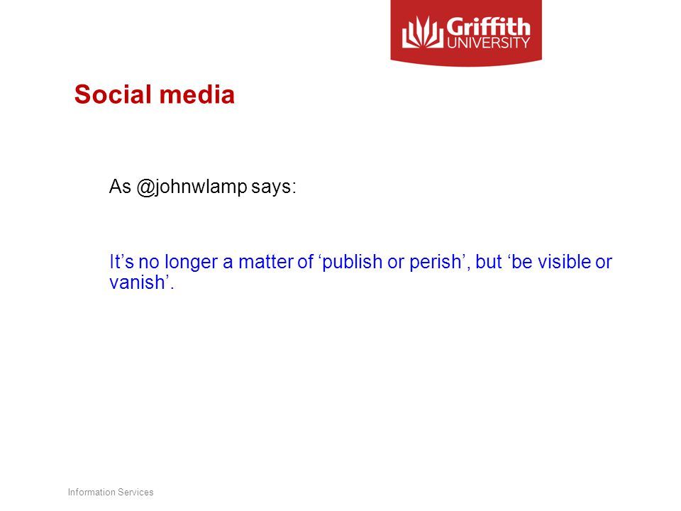 Social media As @johnwlamp says: It's no longer a matter of 'publish or perish', but 'be visible or vanish'.