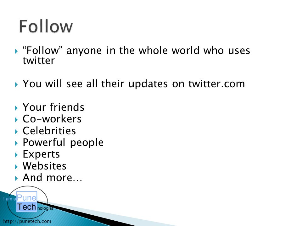 "http://punetech.com  ""Follow"" anyone in the whole world who uses twitter  You will see all their updates on twitter.com  Your friends  Co-workers"