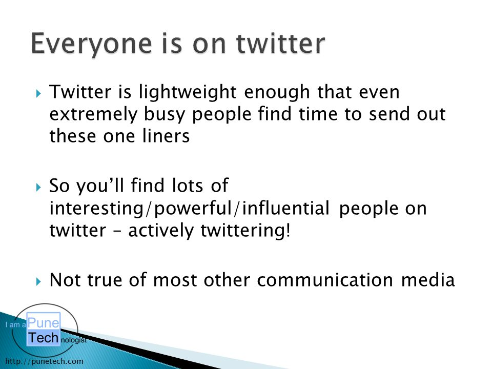 http://punetech.com  Twitter is lightweight enough that even extremely busy people find time to send out these one liners  So you'll find lots of interesting/powerful/influential people on twitter – actively twittering.