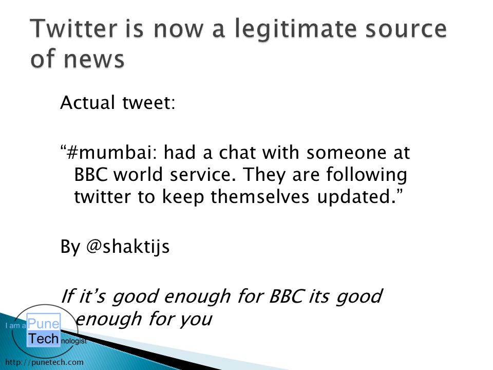 "http://punetech.com Actual tweet: ""#mumbai: had a chat with someone at BBC world service. They are following twitter to keep themselves updated."" By @"