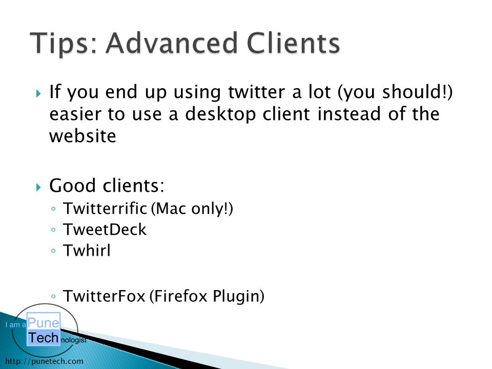 http://punetech.com  If you end up using twitter a lot (you should!) easier to use a desktop client instead of the website  Good clients: ◦ Twitterr