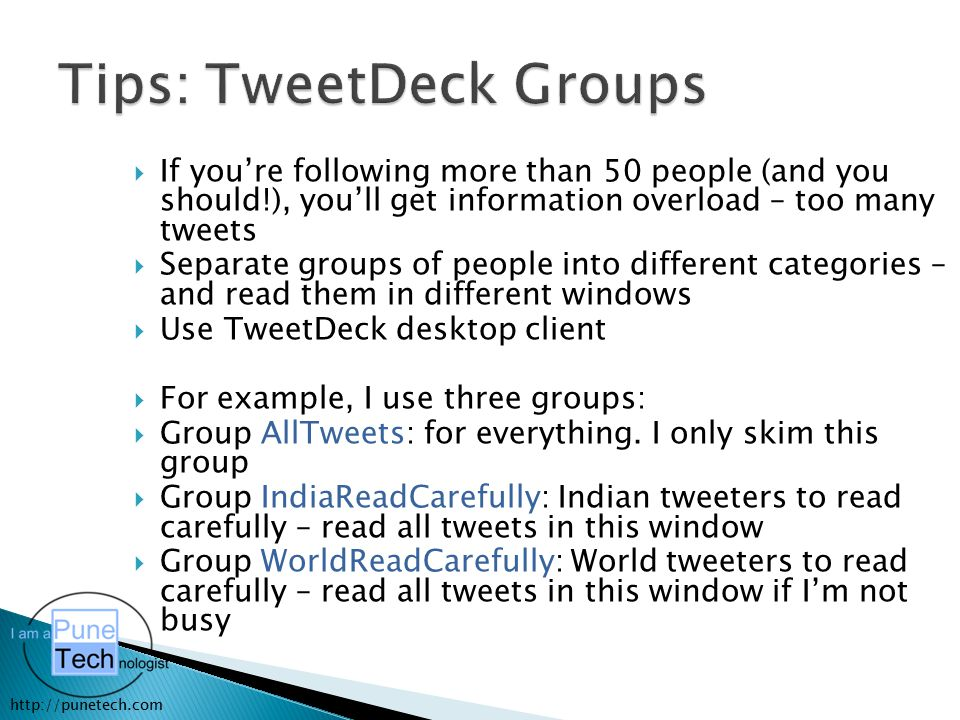http://punetech.com  If you're following more than 50 people (and you should!), you'll get information overload – too many tweets  Separate groups of people into different categories – and read them in different windows  Use TweetDeck desktop client  For example, I use three groups:  Group AllTweets: for everything.