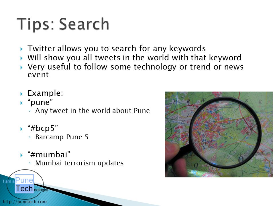 http://punetech.com  Twitter allows you to search for any keywords  Will show you all tweets in the world with that keyword  Very useful to follow