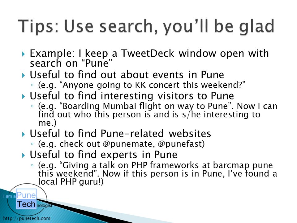 "http://punetech.com  Example: I keep a TweetDeck window open with search on ""Pune""  Useful to find out about events in Pune ◦ (e.g. ""Anyone going to"