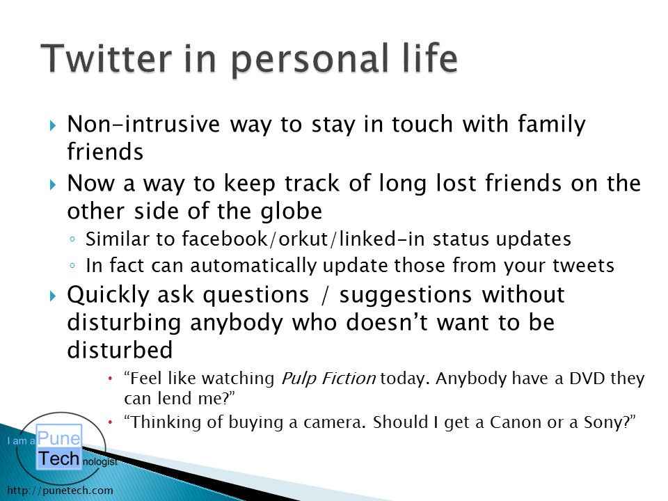 http://punetech.com  Non-intrusive way to stay in touch with family friends  Now a way to keep track of long lost friends on the other side of the globe ◦ Similar to facebook/orkut/linked-in status updates ◦ In fact can automatically update those from your tweets  Quickly ask questions / suggestions without disturbing anybody who doesn't want to be disturbed  Feel like watching Pulp Fiction today.