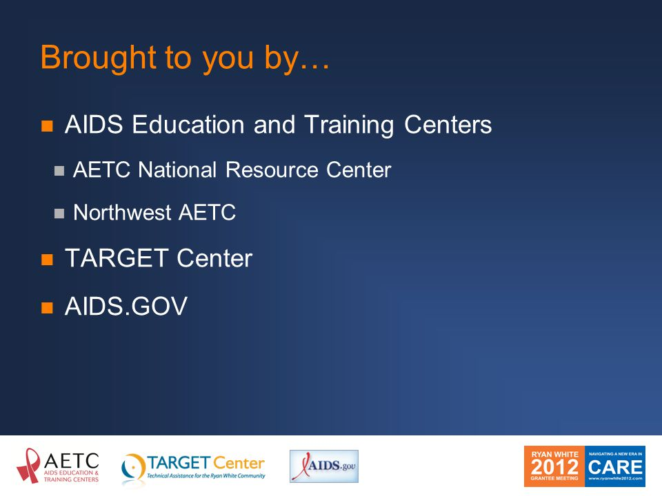 Brought to you by… AIDS Education and Training Centers AETC National Resource Center Northwest AETC TARGET Center AIDS.GOV