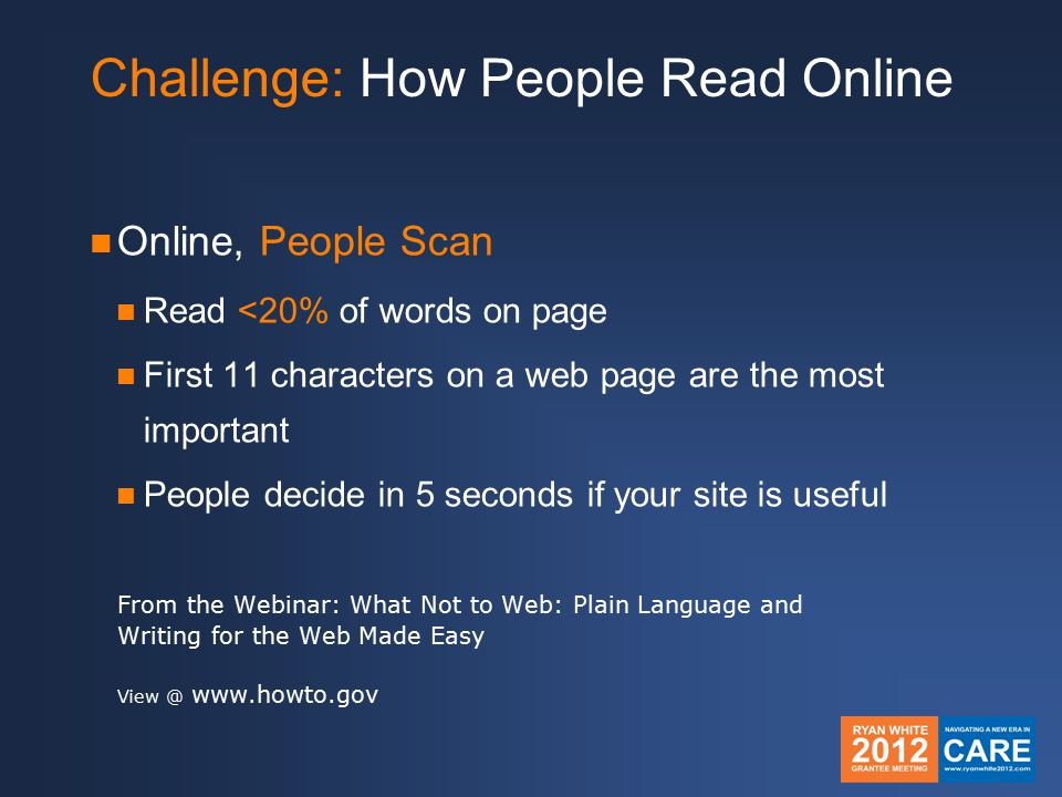 Challenge: How People Read Online Online, People Scan Read <20% of words on page First 11 characters on a web page are the most important People decide in 5 seconds if your site is useful From the Webinar: What Not to Web: Plain Language and Writing for the Web Made Easy View @ www.howto.gov