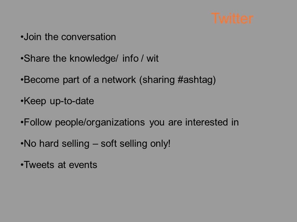Join the conversation Share the knowledge/ info / wit Become part of a network (sharing #ashtag) Keep up-to-date Follow people/organizations you are interested in No hard selling – soft selling only.
