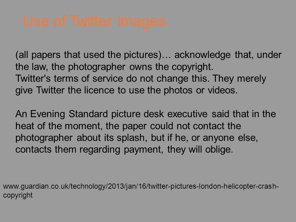 Use of Twitter Images www.guardian.co.uk/technology/2013/jan/16/twitter-pictures-london-helicopter-crash- copyright (all papers that used the pictures)… acknowledge that, under the law, the photographer owns the copyright.