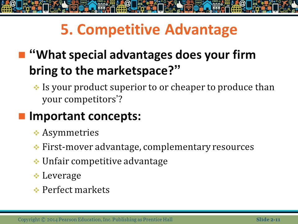 "5. Competitive Advantage ""What special advantages does your firm bring to the marketspace?""  Is your product superior to or cheaper to produce than y"