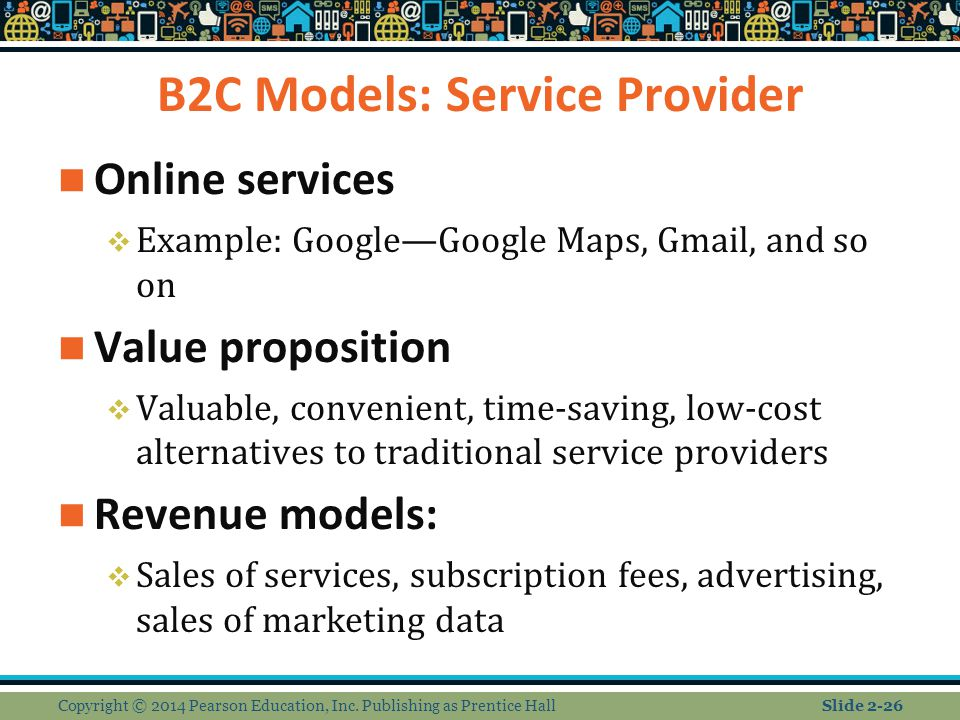 B2C Models: Service Provider Online services  Example: Google—Google Maps, Gmail, and so on Value proposition  Valuable, convenient, time-saving, lo