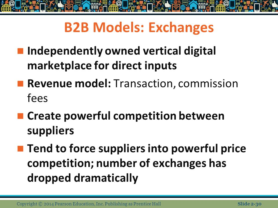 B2B Models: Exchanges Independently owned vertical digital marketplace for direct inputs Revenue model: Transaction, commission fees Create powerful c